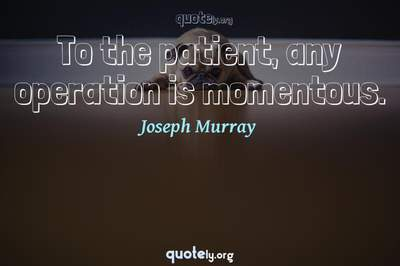 Photo Quote of To the patient, any operation is momentous.