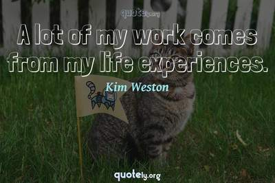 Photo Quote of A lot of my work comes from my life experiences.