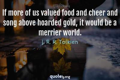 Photo Quote of If more of us valued food and cheer and song above hoarded gold, it would be a merrier world.