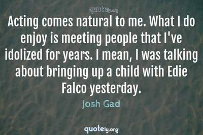 Photo Quote of Acting comes natural to me. What I do enjoy is meeting people that I've idolized for years. I mean, I was talking about bringing up a child with Edie Falco yesterday.