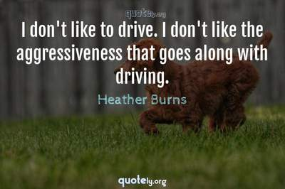 Photo Quote of I don't like to drive. I don't like the aggressiveness that goes along with driving.