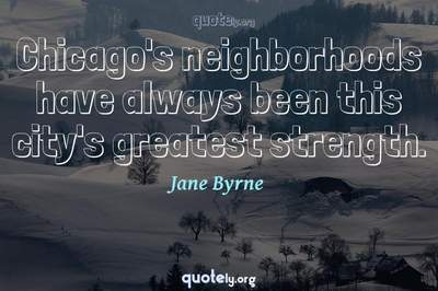 Photo Quote of Chicago's neighborhoods have always been this city's greatest strength.