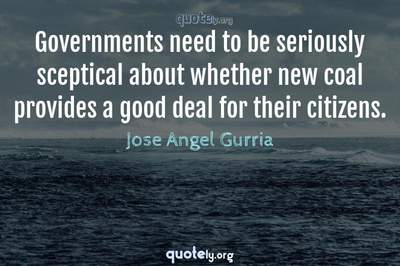 Photo Quote of Governments need to be seriously sceptical about whether new coal provides a good deal for their citizens.