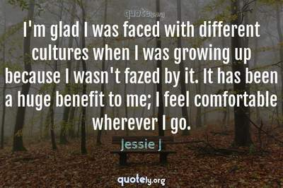 Photo Quote of I'm glad I was faced with different cultures when I was growing up because I wasn't fazed by it. It has been a huge benefit to me; I feel comfortable wherever I go.