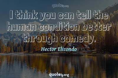 Photo Quote of I think you can tell the human condition better through comedy.