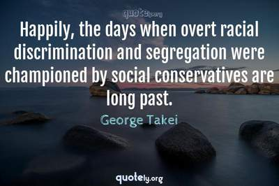 Photo Quote of Happily, the days when overt racial discrimination and segregation were championed by social conservatives are long past.