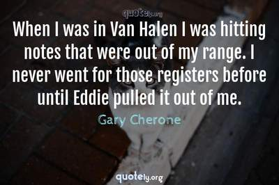 Photo Quote of When I was in Van Halen I was hitting notes that were out of my range. I never went for those registers before until Eddie pulled it out of me.
