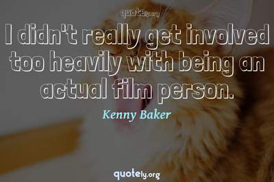 Photo Quote of I didn't really get involved too heavily with being an actual film person.