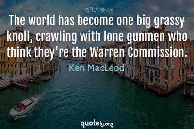 Photo Quote of The world has become one big grassy knoll, crawling with lone gunmen who think they're the Warren Commission.