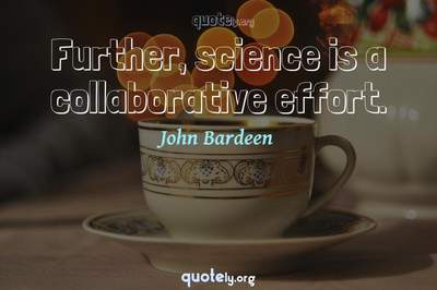 Photo Quote of Further, science is a collaborative effort.