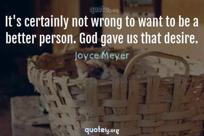 Photo Quote of It's certainly not wrong to want to be a better person. God gave us that desire.