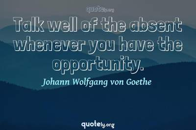 Photo Quote of Talk well of the absent whenever you have the opportunity.