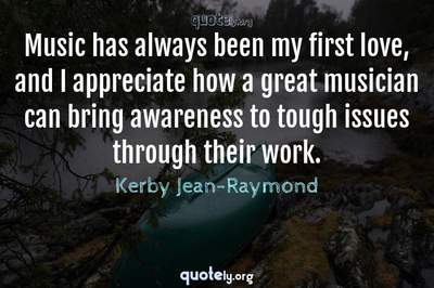 Photo Quote of Music has always been my first love, and I appreciate how a great musician can bring awareness to tough issues through their work.