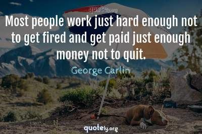 Photo Quote of Most people work just hard enough not to get fired and get paid just enough money not to quit.