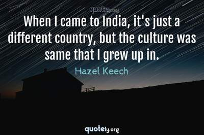 Photo Quote of When I came to India, it's just a different country, but the culture was same that I grew up in.