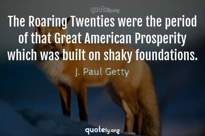 Photo Quote of The Roaring Twenties were the period of that Great American Prosperity which was built on shaky foundations.