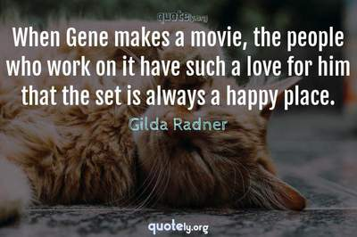 Photo Quote of When Gene makes a movie, the people who work on it have such a love for him that the set is always a happy place.