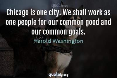 Photo Quote of Chicago is one city. We shall work as one people for our common good and our common goals.