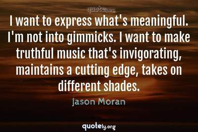 Photo Quote of I want to express what's meaningful. I'm not into gimmicks. I want to make truthful music that's invigorating, maintains a cutting edge, takes on different shades.