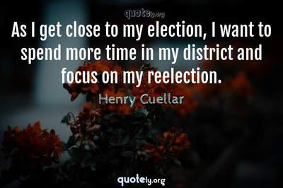 Photo Quote of As I get close to my election, I want to spend more time in my district and focus on my reelection.