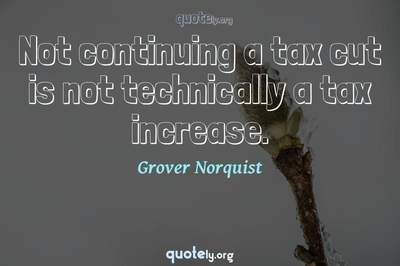 Photo Quote of Not continuing a tax cut is not technically a tax increase.