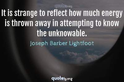 Photo Quote of It is strange to reflect how much energy is thrown away in attempting to know the unknowable.