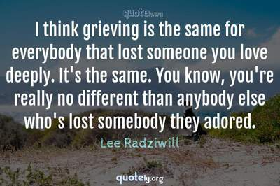 Photo Quote of I think grieving is the same for everybody that lost someone you love deeply. It's the same. You know, you're really no different than anybody else who's lost somebody they adored.