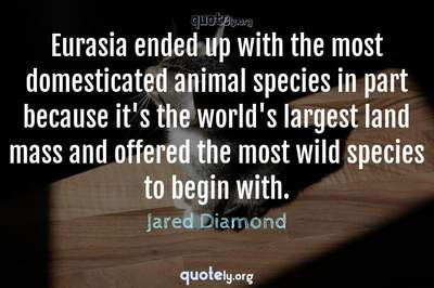 Photo Quote of Eurasia ended up with the most domesticated animal species in part because it's the world's largest land mass and offered the most wild species to begin with.