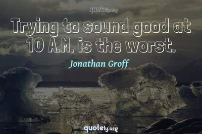 Photo Quote of Trying to sound good at 10 A.M. is the worst.
