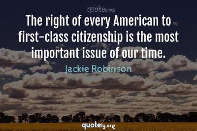 Photo Quote of The right of every American to first-class citizenship is the most important issue of our time.