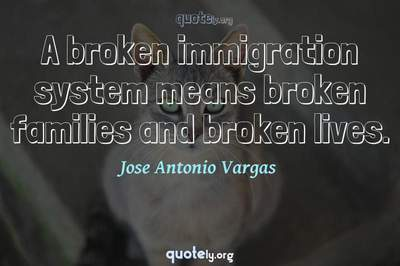 Photo Quote of A broken immigration system means broken families and broken lives.
