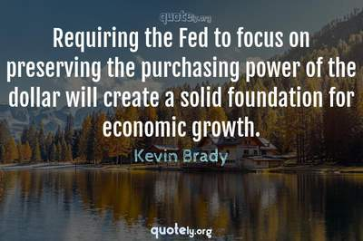 Photo Quote of Requiring the Fed to focus on preserving the purchasing power of the dollar will create a solid foundation for economic growth.