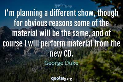 Photo Quote of I'm planning a different show, though for obvious reasons some of the material will be the same, and of course I will perform material from the new CD.
