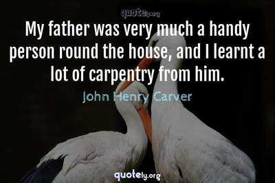 Photo Quote of My father was very much a handy person round the house, and I learnt a lot of carpentry from him.