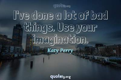 Photo Quote of I've done a lot of bad things. Use your imagination.