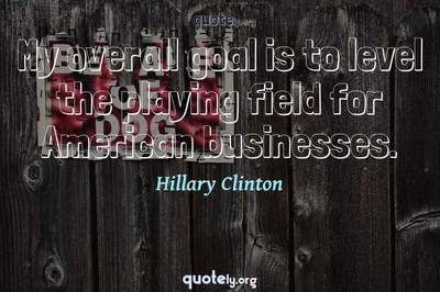 Photo Quote of My overall goal is to level the playing field for American businesses.
