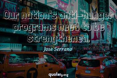 Photo Quote of Our nation's anti-hunger programs need to be strengthened.