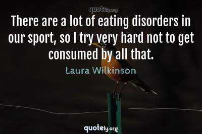 Photo Quote of There are a lot of eating disorders in our sport, so I try very hard not to get consumed by all that.