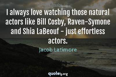 Photo Quote of I always love watching those natural actors like Bill Cosby, Raven-Symone and Shia LaBeouf - just effortless actors.