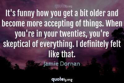 Photo Quote of It's funny how you get a bit older and become more accepting of things. When you're in your twenties, you're skeptical of everything. I definitely felt like that.