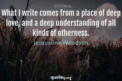 Photo Quote of What I write comes from a place of deep love, and a deep understanding of all kinds of otherness.
