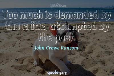 Photo Quote of Too much is demanded by the critic, attempted by the poet.