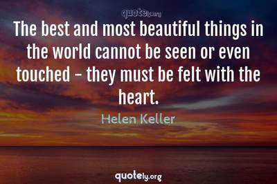 Photo Quote of The best and most beautiful things in the world cannot be seen or even touched - they must be felt with the heart.