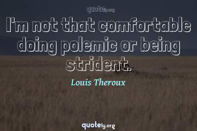 Photo Quote of I'm not that comfortable doing polemic or being strident.