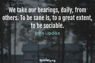 Photo Quote of We take our bearings, daily, from others. To be sane is, to a great extent, to be sociable.