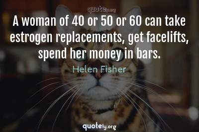 Photo Quote of A woman of 40 or 50 or 60 can take estrogen replacements, get facelifts, spend her money in bars.