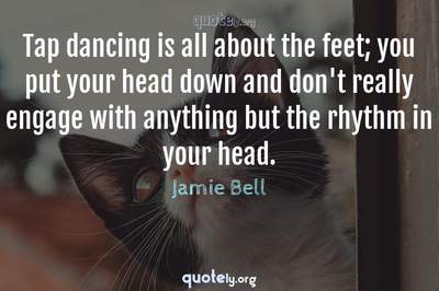 Photo Quote of Tap dancing is all about the feet; you put your head down and don't really engage with anything but the rhythm in your head.