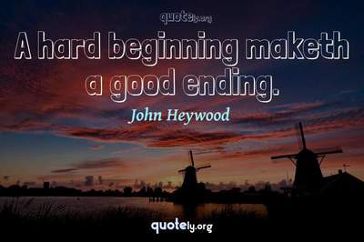 Photo Quote of A hard beginning maketh a good ending.
