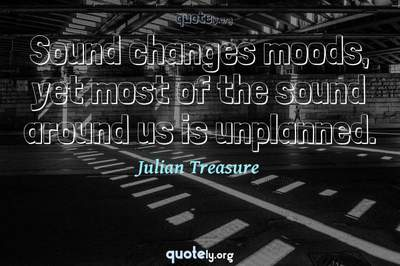 Photo Quote of Sound changes moods, yet most of the sound around us is unplanned.