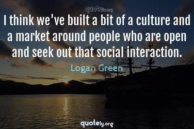 Photo Quote of I think we've built a bit of a culture and a market around people who are open and seek out that social interaction.